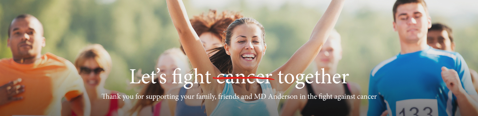 Let's fight cancer together. Thank you for supporting your family, friends and MD Anderson in the fight against cancer.