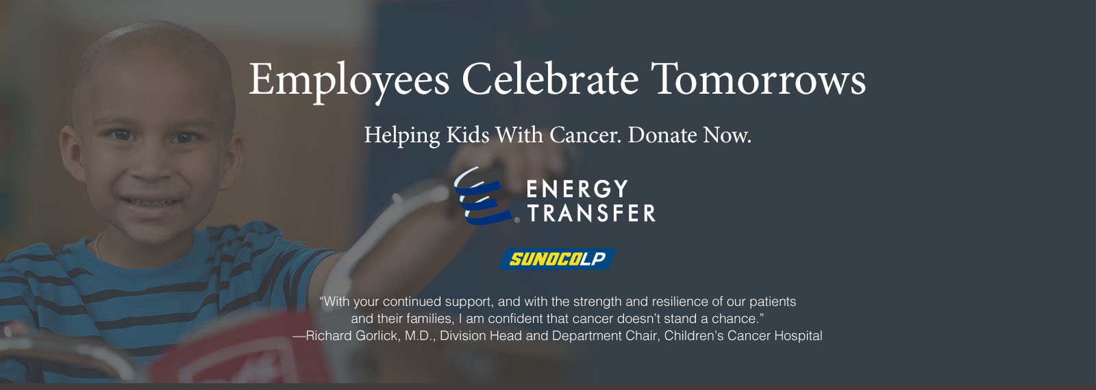 Employees Celebrate Tomorrows - Helping Kids With Cancer. Donate Now. - With your continued support, and with the strength and resilience of our patients and their families, I am confident that cancer doesn't stand a chance.—Richard Gorlick, M.D., Division Head and Department Chair, Children's Cancer Hospital